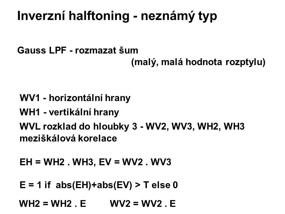 Inverzní halftoning - neznámý typ Gauss LPF - rozmazat šum (malý, malá hodnota rozptylu) WV1 - horizontální hrany WH1 - vertikální hrany WVL rozklad do hloubky 3 - WV2, WV3, WH2, WH3 meziškálová korelace EH = WH2.