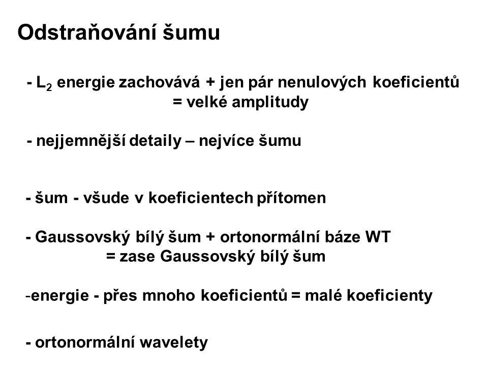 - šum - všude v koeficientech přítomen - Gaussovský bílý šum + ortonormální báze WT = zase Gaussovský bílý šum -energie - přes mnoho koeficientů = malé koeficienty Odstraňování šumu - L 2 energie zachovává + jen pár nenulových koeficientů = velké amplitudy - nejjemnější detaily – nejvíce šumu - ortonormální wavelety