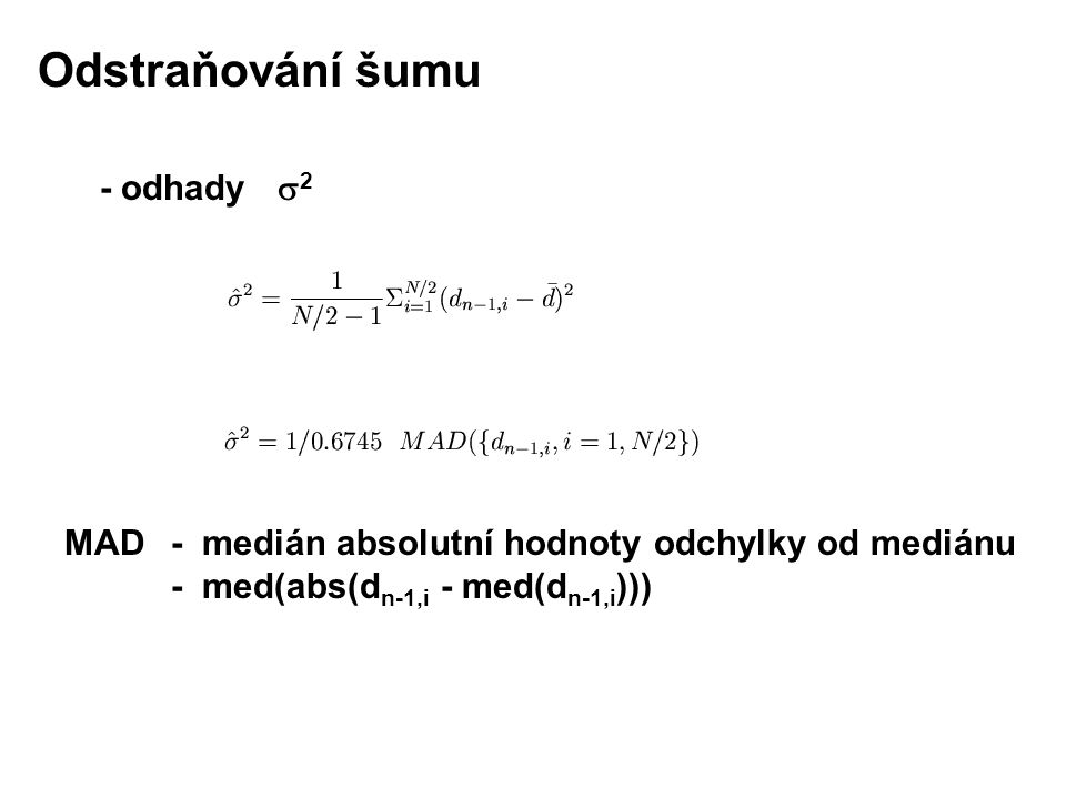 - odhady  2 MAD - medián absolutní hodnoty odchylky od mediánu - med(abs(d n-1,i - med(d n-1,i ))) Odstraňování šumu