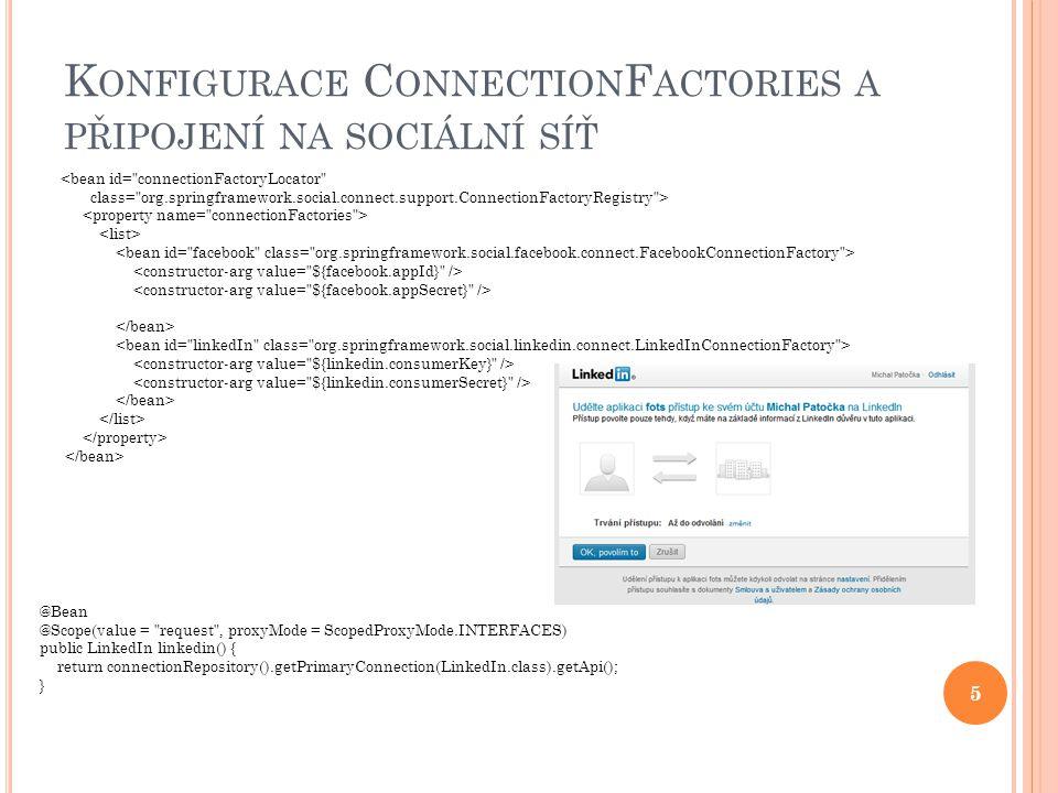 K ONFIGURACE C ONNECTION F ACTORIES A PŘIPOJENÍ NA SOCIÁLNÍ SÍŤ <bean id= connectionFactoryLocator class= org.springframework.social.connect.support.ConnectionFactoryRegistry > @Bean @Scope(value = request , proxyMode = ScopedProxyMode.INTERFACES) public LinkedIn linkedin() { return connectionRepository().getPrimaryConnection(LinkedIn.class).getApi(); } 5