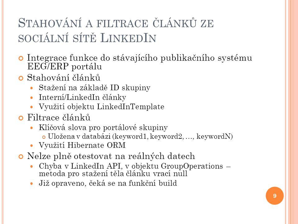 S TAHOVÁNÍ A FILTRACE ČLÁNKŮ ZE SOCIÁLNÍ SÍTĚ L INKED I N Integrace funkce do stávajícího publikačního systému EEG/ERP portálu Stahování článků Stažení na základě ID skupiny Interní/LinkedIn články Využití objektu LinkedInTemplate Filtrace článků Klíčová slova pro portálové skupiny Uložena v databázi (keyword1, keyword2, …, keywordN) Využití Hibernate ORM Nelze plně otestovat na reálných datech Chyba v LinkedIn API, v objektu GroupOperations – metoda pro stažení těla článku vrací null Již opraveno, čeká se na funkční build 9