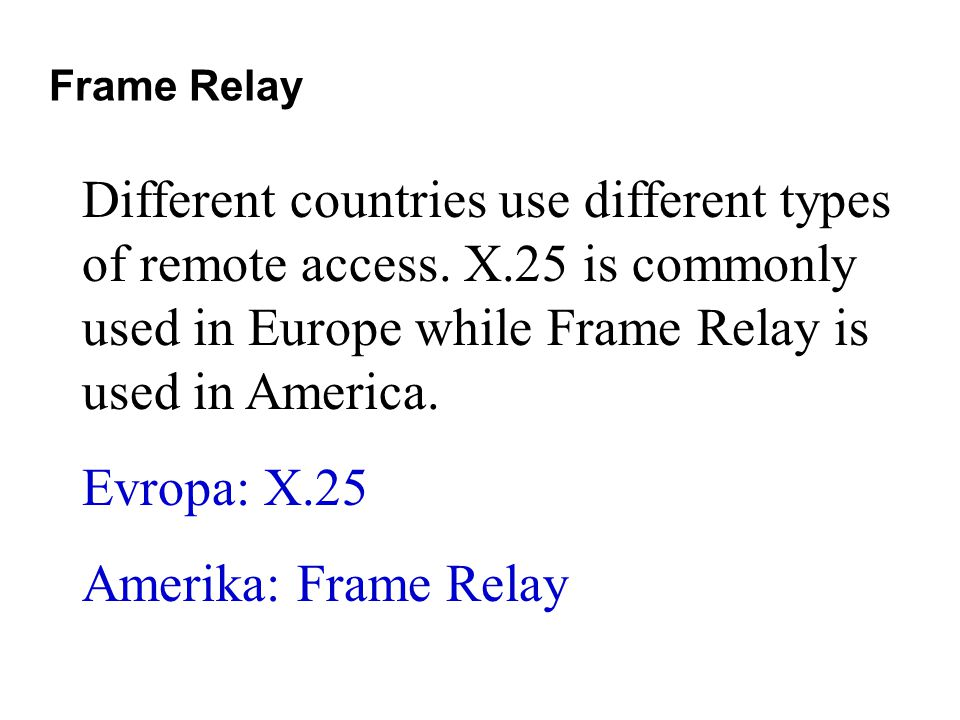 Frame Relay Different countries use different types of remote access. X.25 is commonly used in Europe while Frame Relay is used in America. Evropa: X.
