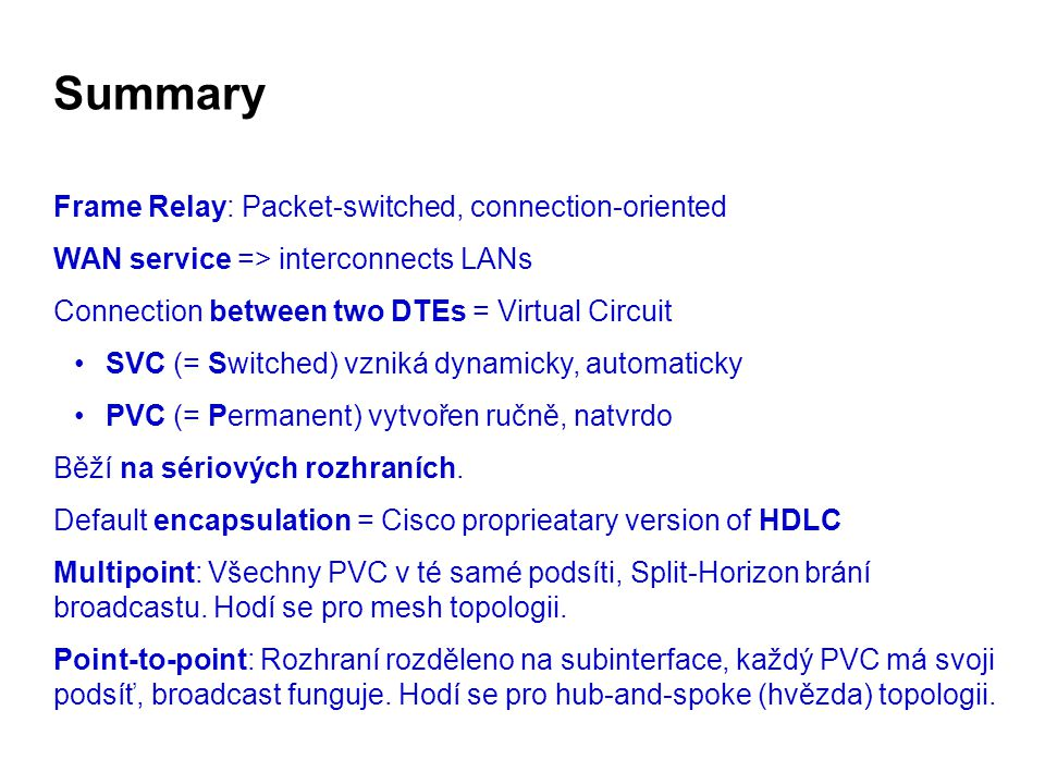 Summary Frame Relay: Packet-switched, connection-oriented WAN service => interconnects LANs Connection between two DTEs = Virtual Circuit SVC (= Switc