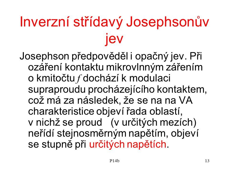 P14b13 Inverzní střídavý Josephsonův jev Josephson předpověděl i opačný jev. Při ozáření kontaktu mikrovlnným zářením o kmitočtu f dochází k modulaci
