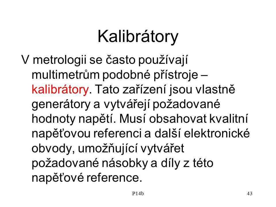 P14b43 Kalibrátory V metrologii se často používají multimetrům podobné přístroje – kalibrátory. Tato zařízení jsou vlastně generátory a vytvářejí poža