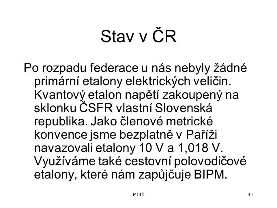 P14b47 Stav v ČR Po rozpadu federace u nás nebyly žádné primární etalony elektrických veličin. Kvantový etalon napětí zakoupený na sklonku ČSFR vlastn
