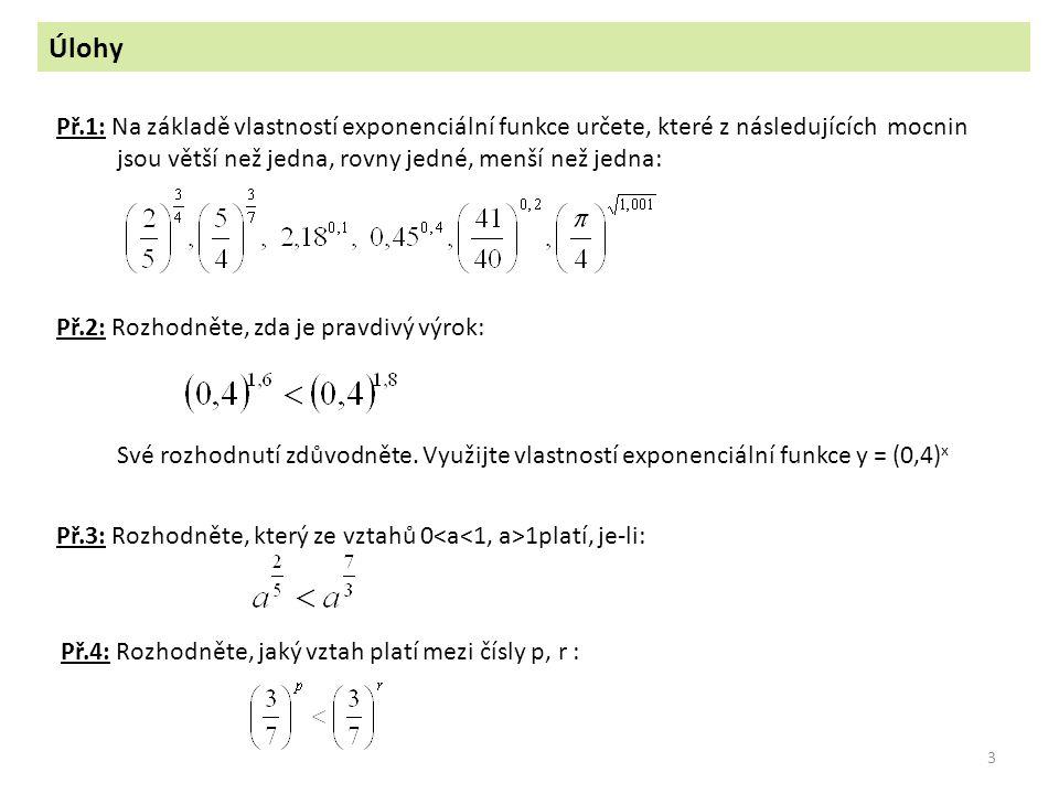 3 Úlohy Př.2: Rozhodněte, zda je pravdivý výrok: Své rozhodnutí zdůvodněte. Využijte vlastností exponenciální funkce y = (0,4) x Př.3: Rozhodněte, kte