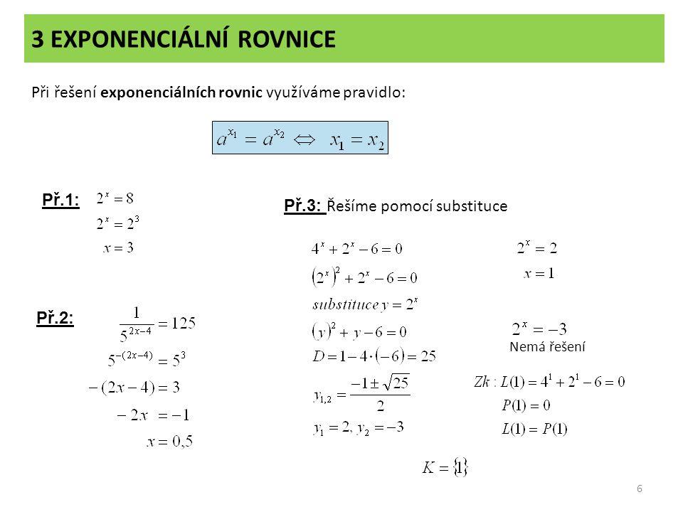3 EXPONENCIÁLNÍ ROVNICE 6 Při řešení exponenciálních rovnic využíváme pravidlo: Př.1: Př.2: Př.3: Řešíme pomocí substituce Nemá řešení