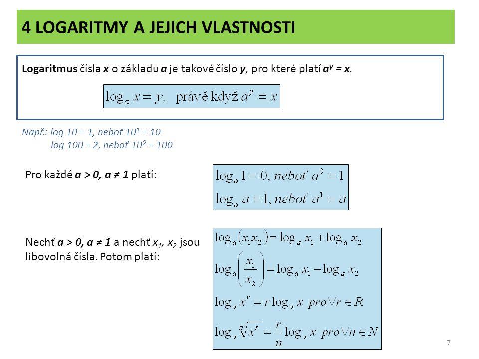 4 LOGARITMY A JEJICH VLASTNOSTI 7 Logaritmus čísla x o základu a je takové číslo y, pro které platí a y = x. Např.: log 10 = 1, neboť 10 1 = 10 log 10