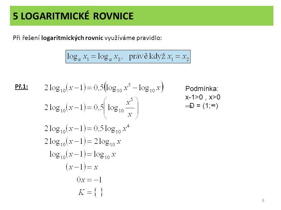 5 LOGARITMICKÉ ROVNICE 8 Při řešení logaritmických rovnic využíváme pravidlo: Př.1: Podmínka: x-1>0, x>0  D = (1;∞)