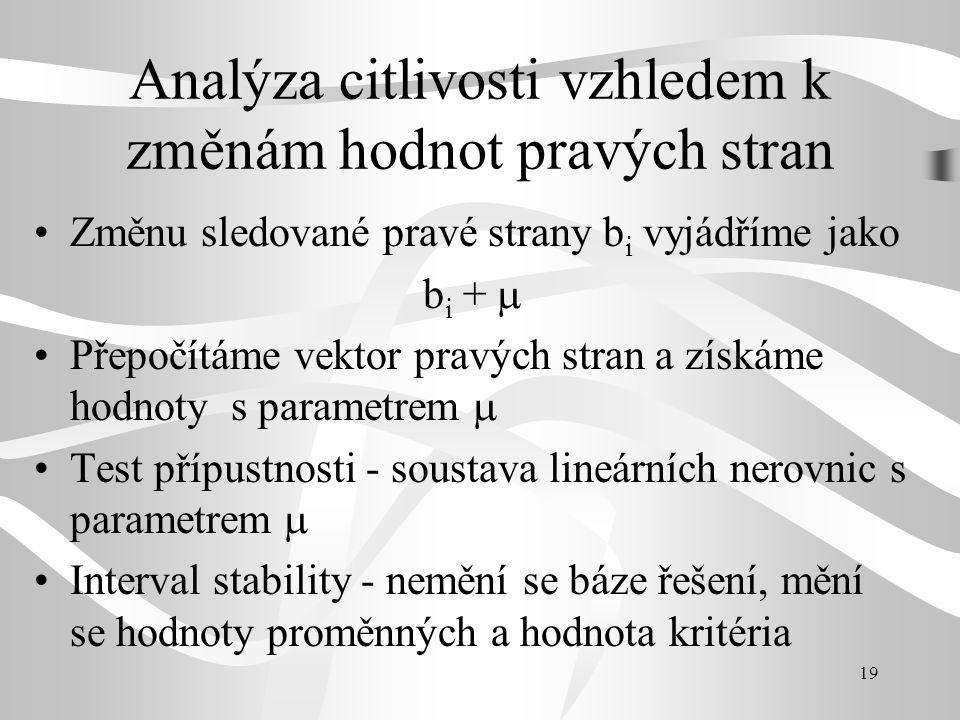 19 Analýza citlivosti vzhledem k změnám hodnot pravých stran Změnu sledované pravé strany b i vyjádříme jako b i +  Přepočítáme vektor pravých stran a získáme hodnoty s parametrem  Test přípustnosti - soustava lineárních nerovnic s parametrem  Interval stability - nemění se báze řešení, mění se hodnoty proměnných a hodnota kritéria