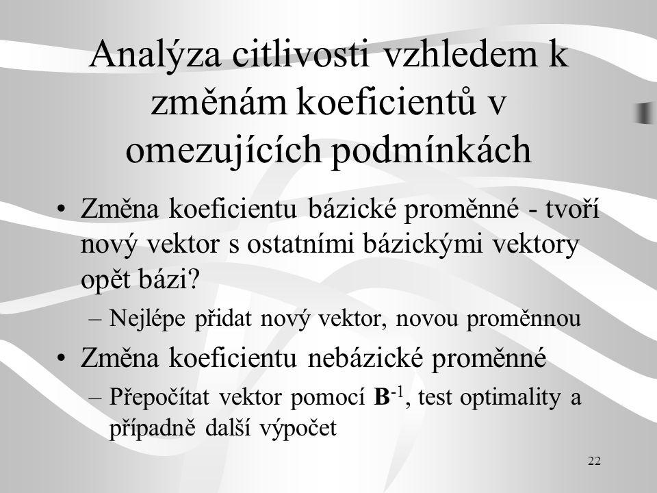 22 Analýza citlivosti vzhledem k změnám koeficientů v omezujících podmínkách Změna koeficientu bázické proměnné - tvoří nový vektor s ostatními bázickými vektory opět bázi.
