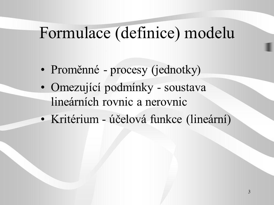 3 Formulace (definice) modelu Proměnné - procesy (jednotky) Omezující podmínky - soustava lineárních rovnic a nerovnic Kritérium - účelová funkce (lineární)