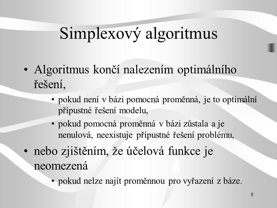 8 Simplexový algoritmus Algoritmus končí nalezením optimálního řešení, pokud není v bázi pomocná proměnná, je to optimální přípustné řešení modelu, pokud pomocná proměnná v bázi zůstala a je nenulová, neexistuje přípustné řešení problému, nebo zjištěním, že účelová funkce je neomezená pokud nelze najít proměnnou pro vyřazení z báze.