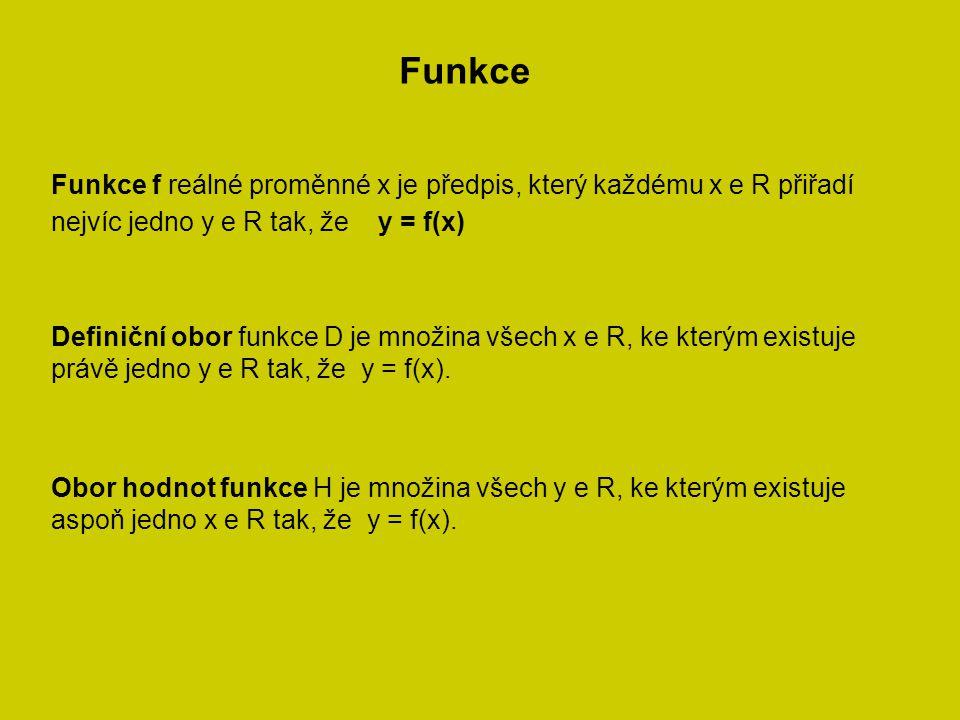 Funkce Funkce f reálné proměnné x je předpis, který každému x e R přiřadí nejvíc jedno y e R tak, že y = f(x) Definiční obor funkce D je množina všech x e R, ke kterým existuje právě jedno y e R tak, že y = f(x).