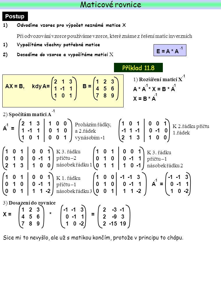 Maticové rovnice Příklad 11.8 Postup 1)Odvodíme vzorec pro výpočet neznámé matice X Při odvozování vzorce používáme vzorce, které známe z řešení matic