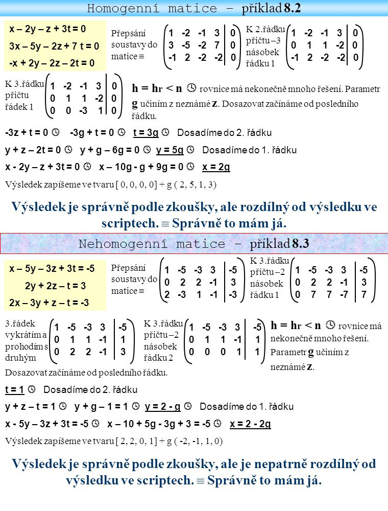 Příklad 8.4 Příklad 8.5 x + y – 3z + t = 4 -x + 3z + t = -1 x + 2y – 3z + 3t = 7 Přepsání soustavy do matice  1 1 -3 1 4 -1 0 3 1 -1 1 2 -3 3 7 k 2.řádku přičteme 1.řádek 1 1 -3 1 4 0 1 0 2 3 1 2 -3 3 7 k 3.řádku přičteme –1 násobek řádku 1 1 1 -3 1 4 0 1 0 2 3 Vynechám třetí řádek 1 1 -3 1 4 0 1 0 2 3 Parametr g učiním z neznámé t.