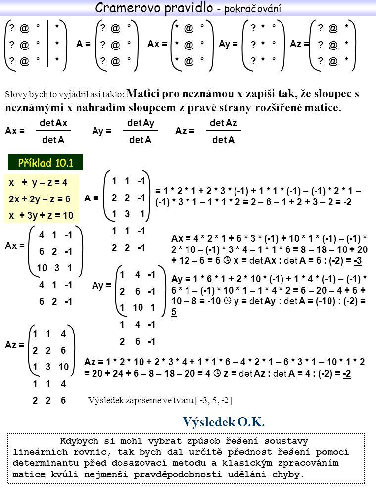 Příklad 10.2 Příklad 10.4 A = 2 7 5 -3 1 4 7 7 1 2 7 5 -3 1 4 4x + y + 5z = 15 2x - 3y – z = -3 5x - 4y = 3 A = 4 1 5 2 -3 -1 5 -4 0 4 1 5 2 -3 -1 = 2 * 1 * 1 + (-3) * 7 * 5 + 7 * 7 * 4 – 5 * 1 * 7 – 4 * 7 * 2 – 1 * 7 * (-3) = 2 – 105 + 196 – 35 – 56 + 21 = 23 Ax = Ax = 15 * (-3) * 0 + (-3) * (-4) * 5 + 3 * 1 * (-1) – 5 * (-3) * 3 – (-1) * (-4) * 15 – 0 * 1 * (-3) = 0 + 60 – 3 + 45 – 60 + 0 = 42  x = det Ax : det A = 42 : 14 = 3 Ay = Ay = 4 * (-3) * 0 + 2 * 3 * 5 + 5 * 15 * (-1) – 5 * (- 3) * 5 – (-1) * 3 * 4 – 0 * 15 * 2 = 0 + 30 – 75 + 75 + 12 – 0 = 42  y = det Ay : det A = 42 : 14 = 3 Výsledek zapíšeme ve tvaru [ 3, 3, 0] Výsledek O.K.