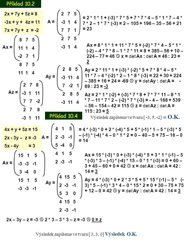 Příklad 10.2 Příklad 10.4 A = 2 7 5 -3 1 4 7 7 1 2 7 5 -3 1 4 4x + y + 5z = 15 2x - 3y – z = -3 5x - 4y = 3 A = 4 1 5 2 -3 -1 5 -4 0 4 1 5 2 -3 -1 = 2
