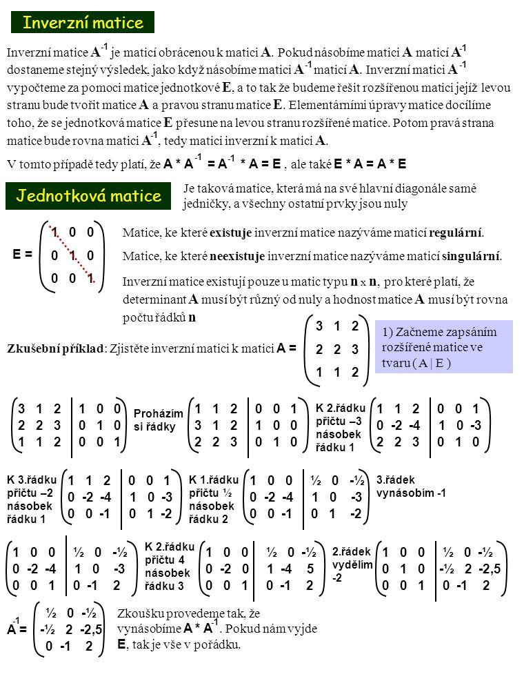 Maticové rovnice Příklad 11.8 Postup 1)Odvodíme vzorec pro výpočet neznámé matice X Při odvozování vzorce používáme vzorce, které známe z řešení matic inverzních 1)Vypočítáme všechny potřebné matice 2)Dosadíme do vzorce a vypočítáme matici X AX = B, kdy A= B = 2 1 3 1 -1 1 1) Rozšíření maticí X A * A * X = B * A X = B * A 2) Spočítám matici A E = A * A A = 1 0 1 1 2 3 4 5 6 7 8 9 2 1 3 1 0 0 1 -1 1 0 1 0 1 0 1 0 0 1 Proházím řádky, a 2.řádek vynásobím -1 1 0 1 0 0 1 -1 1 -1 0 -1 0 2 1 3 1 0 0 K 2.řádku přičtu 1.řádek 1 0 1 0 0 1 0 1 0 0 -1 1 2 1 3 1 0 0 K 3.