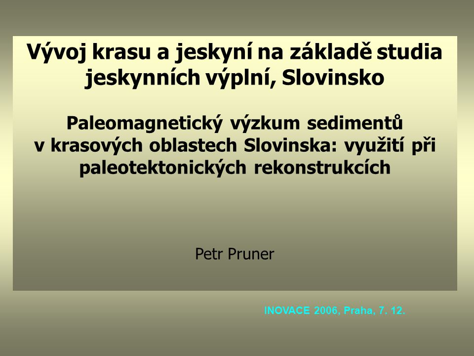 Vývoj krasu a jeskyní na základě studia jeskynních výplní, Slovinsko Paleomagnetický výzkum sedimentů v krasových oblastech Slovinska: využití při paleotektonických rekonstrukcích Petr Pruner INOVACE 2006, Praha, 7.
