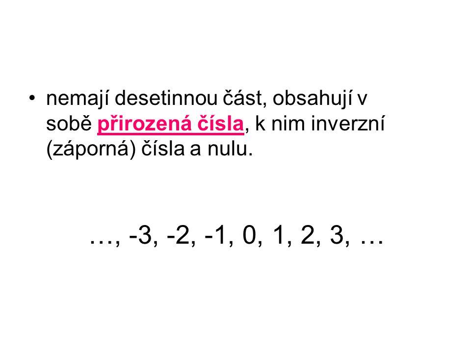 nemají desetinnou část, obsahují v sobě přirozená čísla, k nim inverzní (záporná) čísla a nulu.