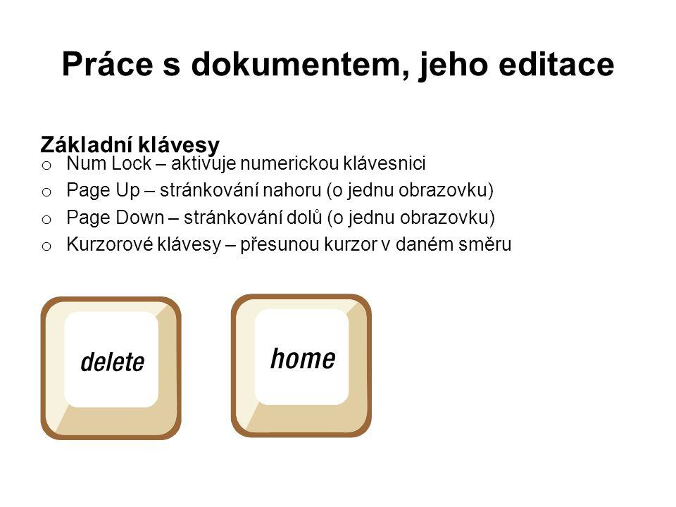 Práce s dokumentem, jeho editace Základní klávesy o Num Lock – aktivuje numerickou klávesnici o Page Up – stránkování nahoru (o jednu obrazovku) o Page Down – stránkování dolů (o jednu obrazovku) o Kurzorové klávesy – přesunou kurzor v daném směru
