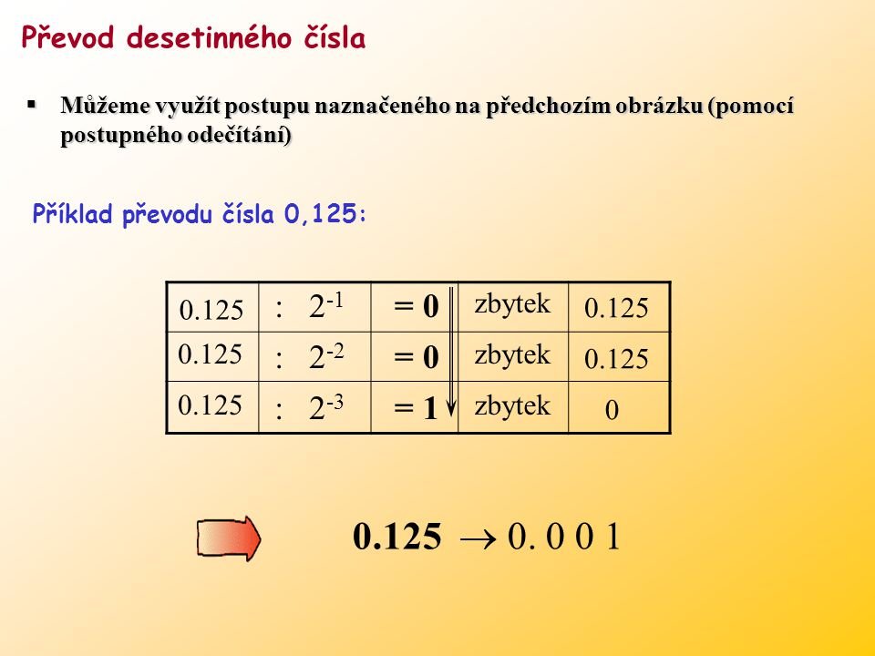 27 : 2 4 = 1 zbytek 11 : 2 3 = 1 zbytek 3 3 : 2 2 = 0 zbytek 3 3 : 2 1 = 1 zbytek 1 1 : 2 0 = 1 zbytek 0 27  1 1 0 1 1 Metoda postupného odečítání (j
