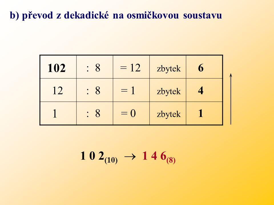 Základem této číselné soustavy je číslo 8. Možné zbytky po dělení osmi jsou 0, 1, 2, 3, 4, 5, 6, 7 a) převod z osmičkové na desítkovou soustavu (příkl