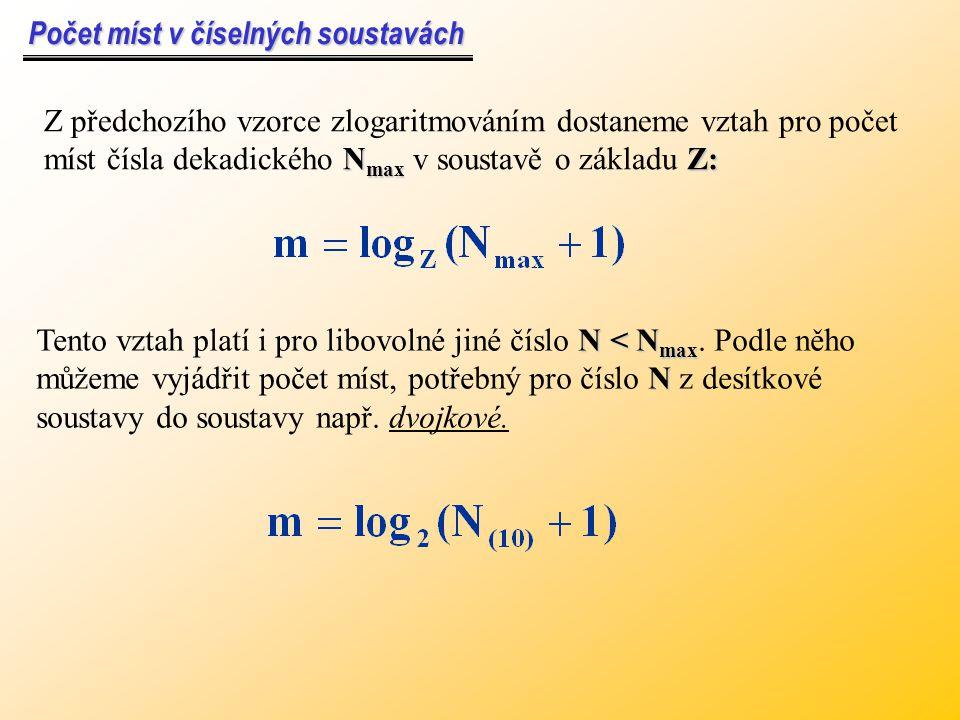Počet míst v číselných soustavách Počet míst v číselných soustavách N max Z: Z předchozího vzorce zlogaritmováním dostaneme vztah pro počet míst čísla dekadického N max v soustavě o základu Z: N < N max N Tento vztah platí i pro libovolné jiné číslo N < N max.