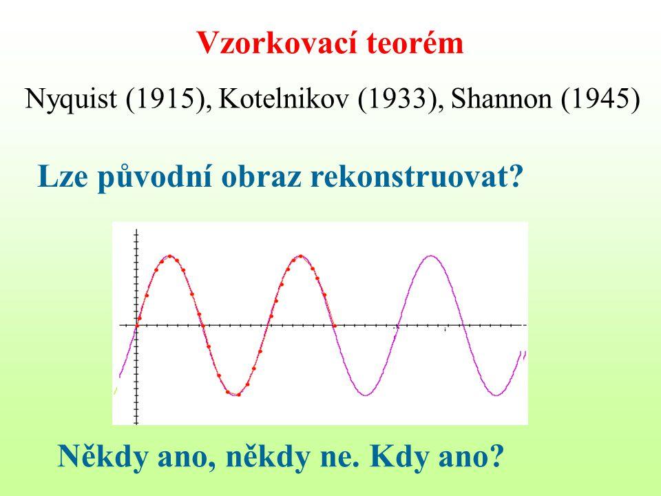 Vzorkovací teorém Nyquist (1915), Kotelnikov (1933), Shannon (1945) Lze původní obraz rekonstruovat? Někdy ano, někdy ne. Kdy ano?