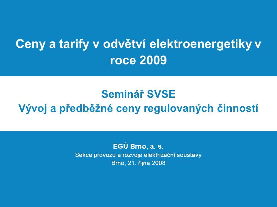 Ceny a tarify v odvětví elektroenergetiky v roce 2009 Seminář SVSE Vývoj a předběžné ceny regulovaných činností EGÚ Brno, a.