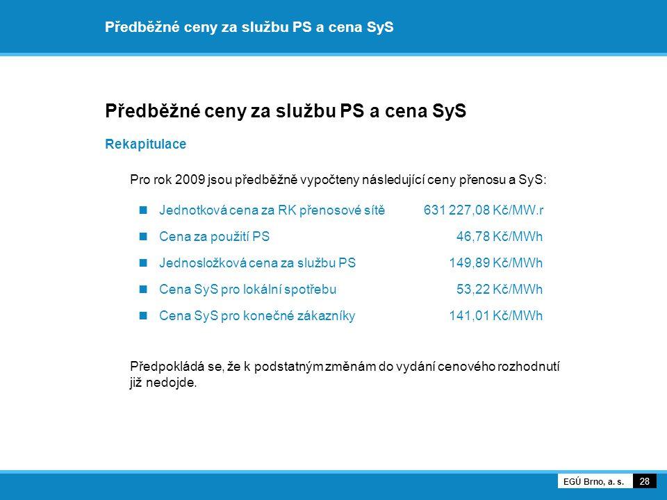 Předběžné ceny za službu PS a cena SyS Rekapitulace Pro rok 2009 jsou předběžně vypočteny následující ceny přenosu a SyS: Jednotková cena za RK přenosové sítě 631 227,08 Kč/MW.r Cena za použití PS 46,78 Kč/MWh Jednosložková cena za službu PS 149,89 Kč/MWh Cena SyS pro lokální spotřebu 53,22 Kč/MWh Cena SyS pro konečné zákazníky 141,01 Kč/MWh Předpokládá se, že k podstatným změnám do vydání cenového rozhodnutí již nedojde.