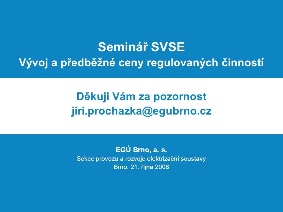 Seminář SVSE Vývoj a předběžné ceny regulovaných činností Děkuji Vám za pozornost jiri.prochazka@egubrno.cz EGÚ Brno, a. s. Sekce provozu a rozvoje el