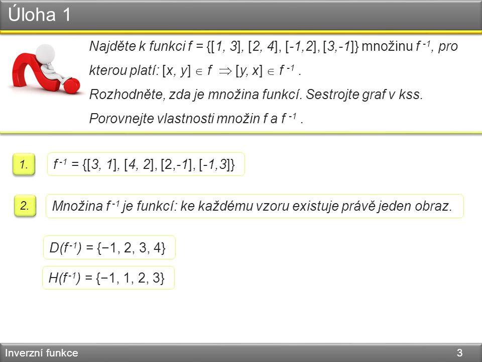 Úloha 1 Inverzní funkce 3 Najděte k funkci f = {[1, 3], [2, 4], [-1,2], [3,-1]} množinu f -1, pro kterou platí: [x, y]  f  [y, x]  f -1. Rozhodněte