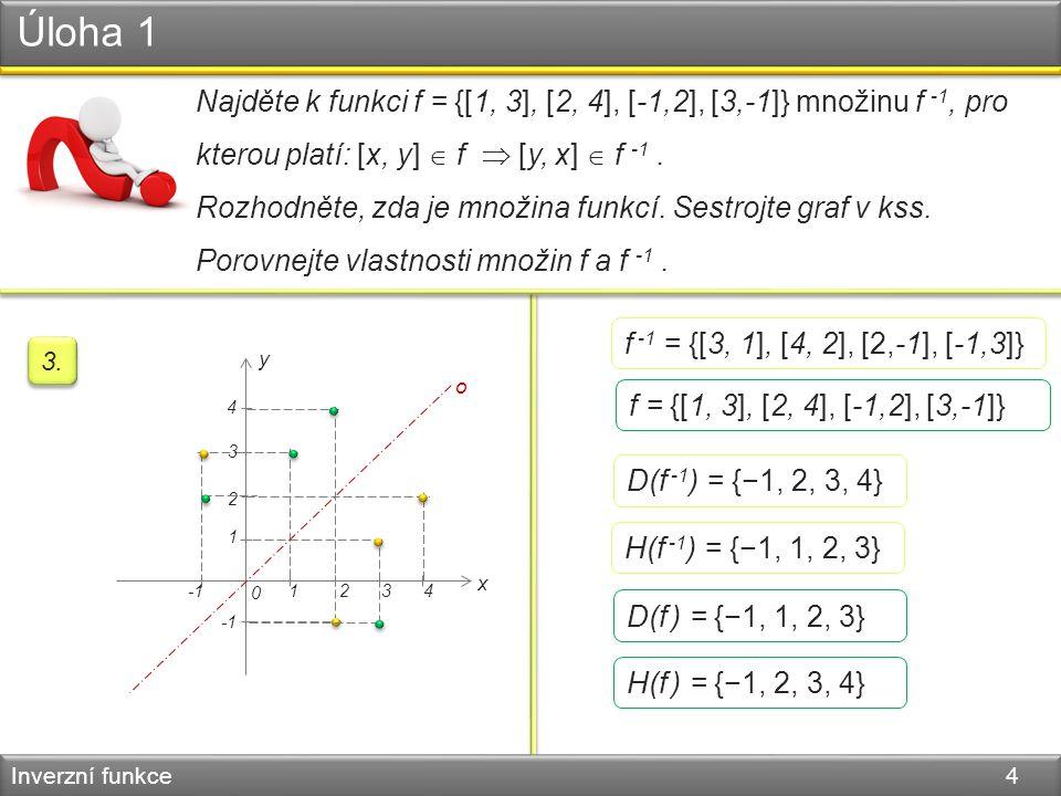Úloha 1 Inverzní funkce 4 Najděte k funkci f = {[1, 3], [2, 4], [-1,2], [3,-1]} množinu f -1, pro kterou platí: [x, y]  f  [y, x]  f -1. Rozhodněte