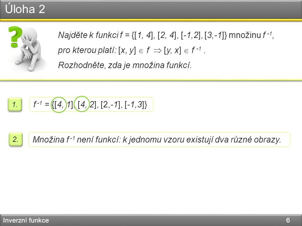 Úloha 2 Inverzní funkce 6 Najděte k funkci f = {[1, 4], [2, 4], [-1,2], [3,-1]} množinu f -1, pro kterou platí: [x, y]  f  [y, x]  f -1. Rozhodněte