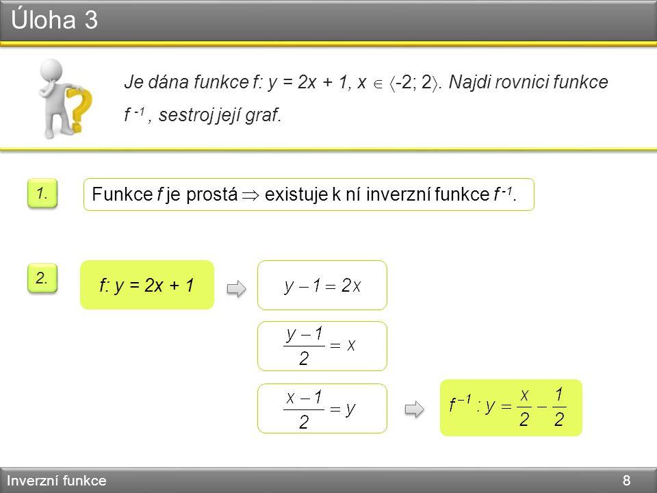 Úloha 3 Inverzní funkce 8 Je dána funkce f: y = 2x + 1, x   -2; 2 . Najdi rovnici funkce f -1, sestroj její graf. 2. f: y = 2x + 1 1. Funkce f je p