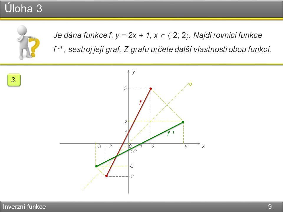 Úloha 3 Inverzní funkce 9 Je dána funkce f: y = 2x + 1, x   -2; 2 . Najdi rovnici funkce f -1, sestroj její graf. Z grafu určete další vlastnosti o