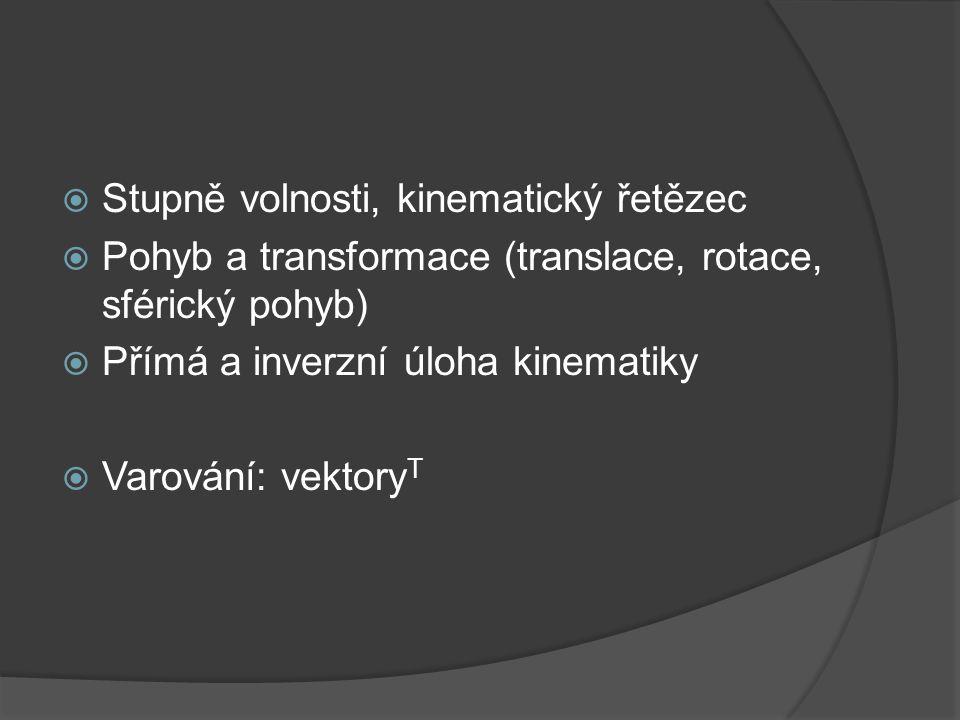  Stupně volnosti, kinematický řetězec  Pohyb a transformace (translace, rotace, sférický pohyb)  Přímá a inverzní úloha kinematiky  Varování: vekt