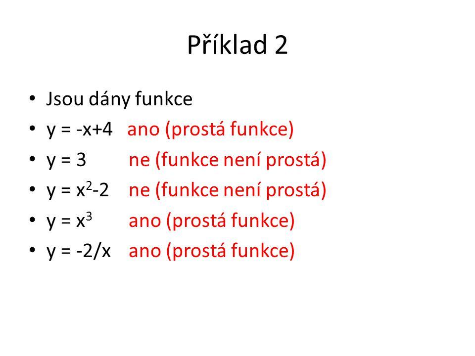 Příklad 2 Jsou dány funkce y = -x+4 ano (prostá funkce) y = 3 ne (funkce není prostá) y = x 2 -2 ne (funkce není prostá) y = x 3 ano (prostá funkce) y = -2/x ano (prostá funkce)