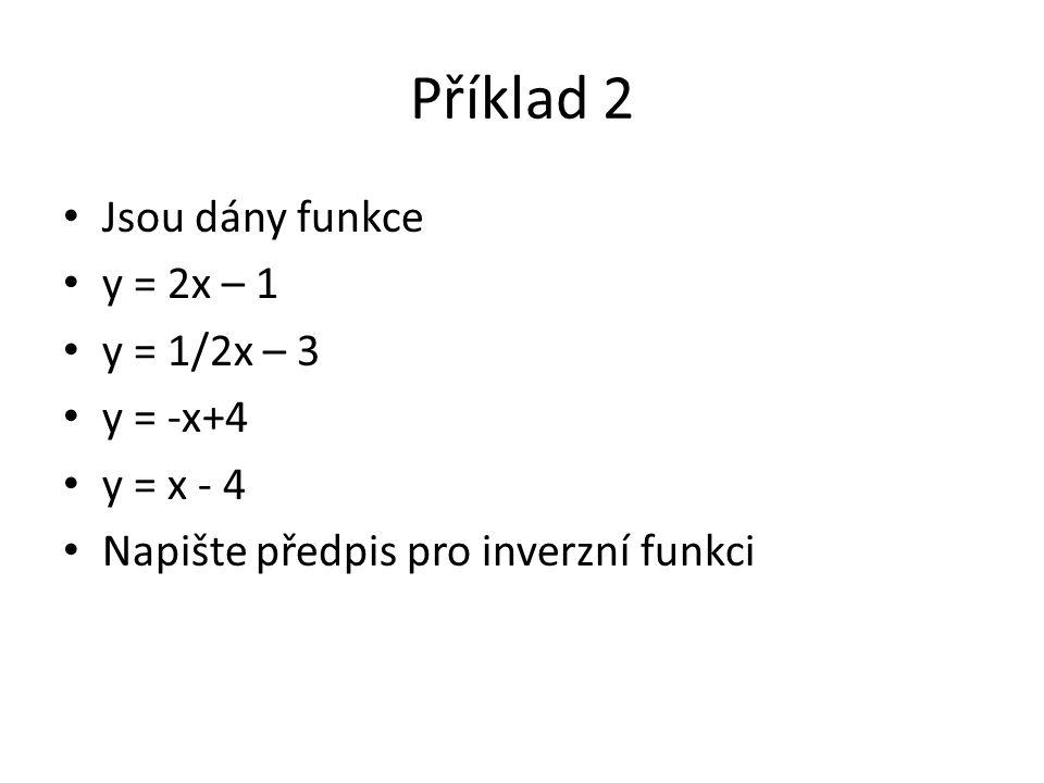 Příklad 2 Jsou dány funkce y = 2x – 1 y = 1/2x – 3 y = -x+4 y = x - 4 Napište předpis pro inverzní funkci