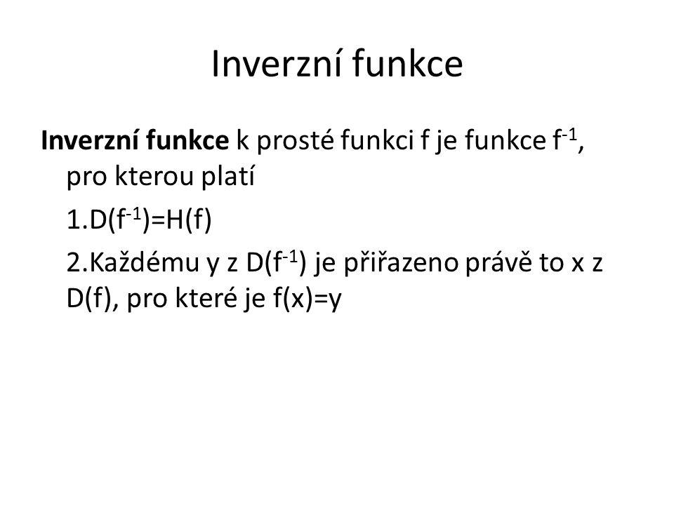 Inverzní funkce k prosté funkci f je funkce f -1, pro kterou platí 1.D(f -1 )=H(f) 2.Každému y z D(f -1 ) je přiřazeno právě to x z D(f), pro které je f(x)=y