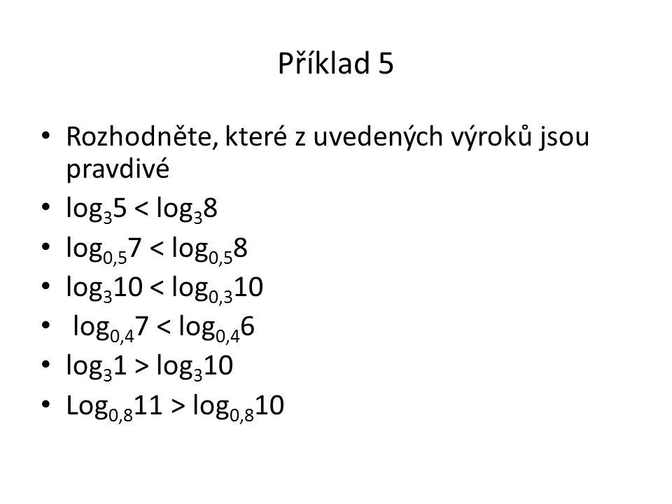 Příklad 5 Rozhodněte, které z uvedených výroků jsou pravdivé log 3 5 < log 3 8 log 0,5 7 < log 0,5 8 log 3 10 < log 0,3 10 log 0,4 7 < log 0,4 6 log 3