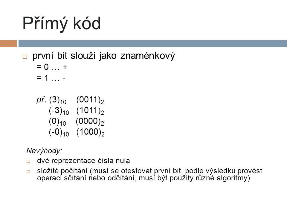 Přímý kód  první bit slouží jako znaménkový = 0 … + = 1 … - př. (3) 10 (0011) 2 (-3) 10 (1011) 2 (0) 10 (0000) 2 (-0) 10 (1000) 2 Nevýhody:  dvě rep