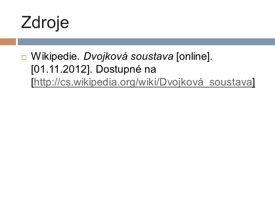 Zdroje  Wikipedie. Dvojková soustava [online]. [01.11.2012]. Dostupné na [http://cs.wikipedia.org/wiki/Dvojková_soustava]http://cs.wikipedia.org/wiki