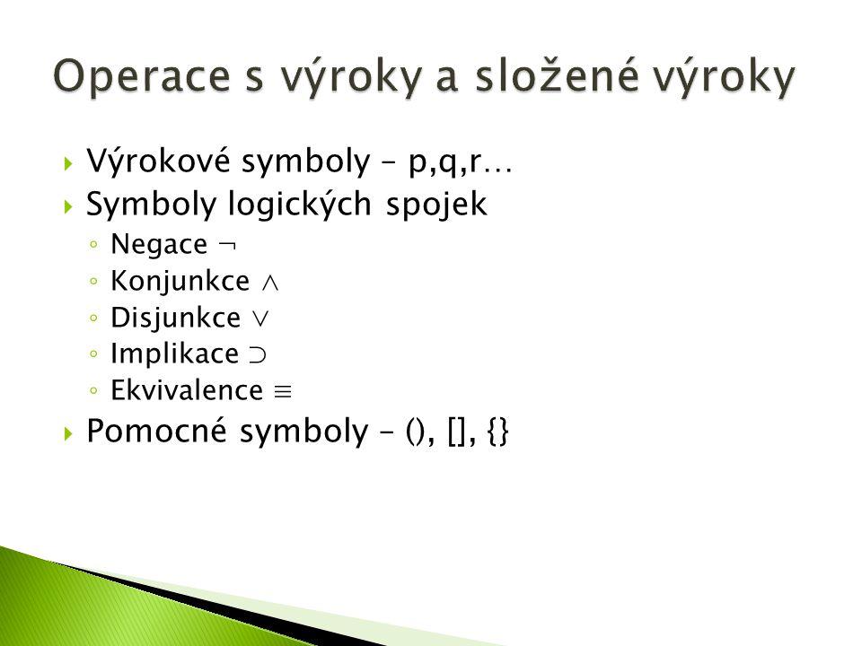  Výrokové symboly – p,q,r…  Symboly logických spojek ◦ Negace ¬ ◦ Konjunkce ∧ ◦ Disjunkce ∨ ◦ Implikace ⊃ ◦ Ekvivalence ≡  Pomocné symboly – (), []