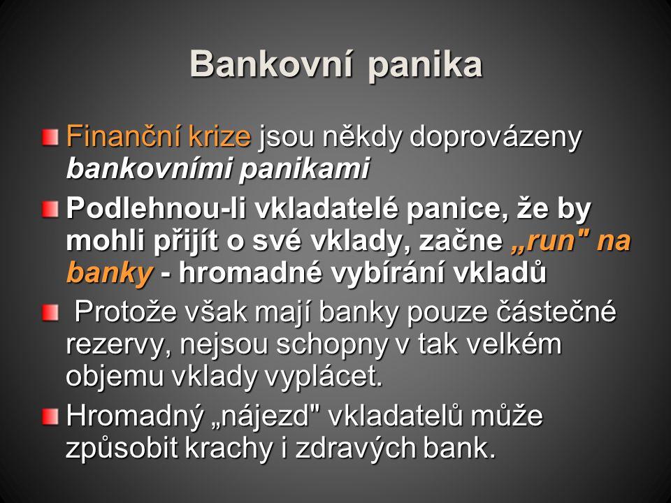 """Bankovní panika Finanční krize jsou někdy doprovázeny bankovními panikami Podlehnou-li vkladatelé panice, že by mohli přijít o své vklady, začne """"run na banky - hromadné vybírání vkladů Protože však mají banky pouze částečné rezervy, nejsou schopny v tak velkém objemu vklady vyplácet."""