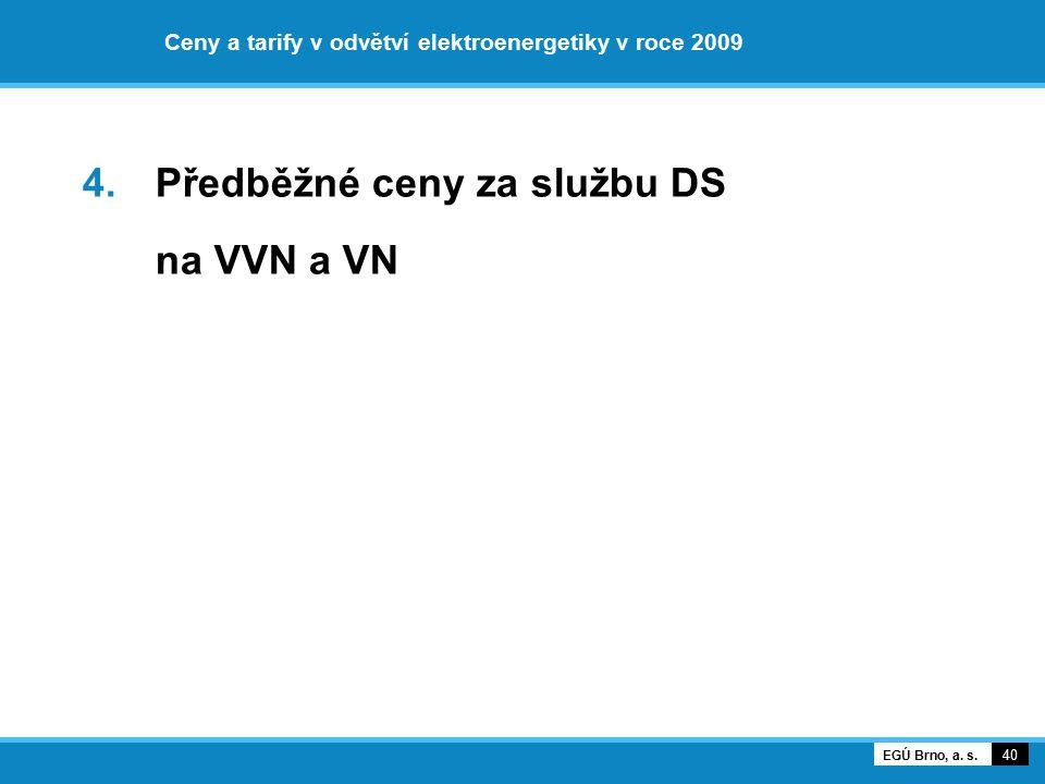 Ceny a tarify v odvětví elektroenergetiky v roce 2009 4. Předběžné ceny za službu DS na VVN a VN 40 EGÚ Brno, a. s.