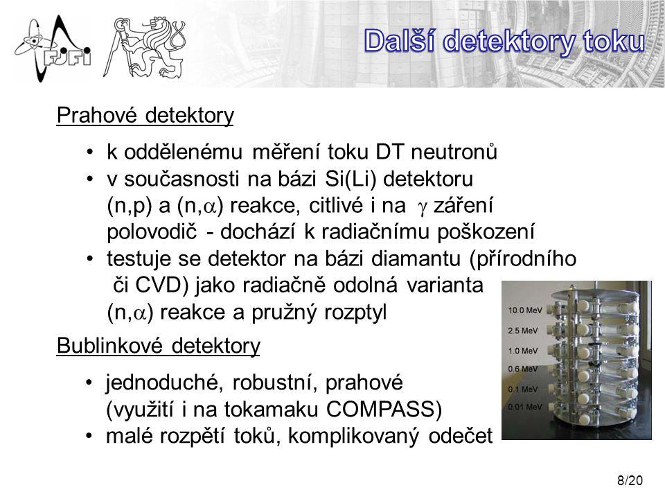 8/20 Prahové detektory k oddělenému měření toku DT neutronů v současnosti na bázi Si(Li) detektoru (n,p) a (n,  ) reakce, citlivé i na  záření polovodič - dochází k radiačnímu poškození testuje se detektor na bázi diamantu (přírodního či CVD) jako radiačně odolná varianta (n,  ) reakce a pružný rozptyl Bublinkové detektory jednoduché, robustní, prahové (využití i na tokamaku COMPASS) malé rozpětí toků, komplikovaný odečet
